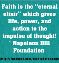 "Faith is the ""eternal elixir"" which gives life, power, and action to the impulse of thought! ~ Napoleon Hill Foundation #quote"