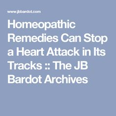 Homeopathic Remedies Can Stop a Heart Attack in Its Tracks :: The JB Bardot Archives