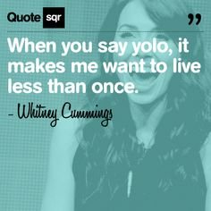 When you say yolo, it makes me want to live less than once. .  - Whitney Cummings