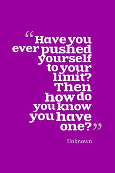 """""""Have you ever pushed yourself to your limit? Then how do you know you have one?"""" — Unknown"""