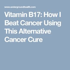 Vitamin B17: How I Beat Cancer Using This Alternative Cancer Cure