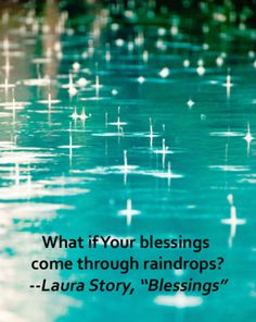 "What if Your blessings come through raindrops? What if your healing comes through tears? What if a thousand sleepless nights are what it takes to know You're here? And what if the trials of this life, are Your mercies in disguise? -- Laura Story, ""Blessings"""