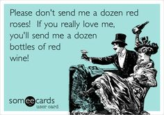 Please don't send me a dozen red roses! If you really love me, you'll send me a dozen bottles of red wine!  http://www.sterlingwineonline.com/wine_and_gift_baskets.html