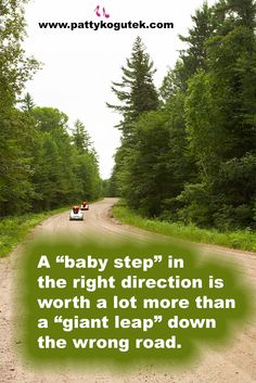 "A ""baby step"" in the right direction is worth a lot more than a ""giant leap"" down the wrong road. http://pattykogutek.com/inspirational-insights/"