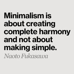 """For now I will leave you with this quote, some advice people often forget. """"Minimalism is about creating complete harmony and not about making simple. Art Quotes, Inspirational Quotes, Naoto Fukasawa, Minimalist Interior, Deco, Make It Simple, Design Art, Minimalism, Writing"""