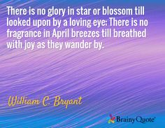 There is no glory in star or blossom till looked upon by a loving eye; There is no fragrance in April breezes till breathed with joy as they wander by. / William C. Bryant