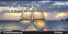Few people attain great lives in large part because it is just so easy to settle  Few people attain great lives in large part because it is just so easy to settle for a good life  For more #brainquotes http://ift.tt/28SuTT3  The post Few people attain great lives in large part because it is just so easy to settle appeared first on Brain Quotes.  http://ift.tt/2gwrNJV
