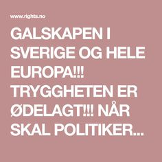 GALSKAPEN I SVERIGE OG HELE EUROPA!!! TRYGGHETEN ER ØDELAGT!!! NÅR SKAL POLITIKERNE STÅ ANSVAR FOR AT DE HAR ØDELAGT HELE EUROPA?????? OGSÅ FN, NATO, EU/EØS, SCHENGEN....ER FARLIGE FARLIGE!!!!!!!!!!!