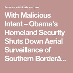With Malicious Intent – Obama's Homeland Security Shuts Down Aerial Surveillance of Southern Border… | The Last Refuge
