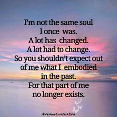 I am NOT the same soul I once was...