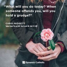 """What will you do today? When someone offends you, will you hold a grudge?"" Chris Padgett from the book I'm not OK. You're Not OK. But it's OK!"