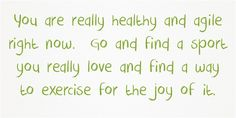 You are really healthy and agile right now. Go and find a sport...