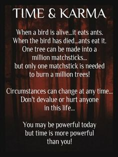 Circumstances can change at any time.Don't devalue or hurt anyone in this life. You may be powerful today but time is more powerful than you.