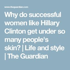 Why do successful women like Hillary Clinton get under so many people's skin?   Life and style   The Guardian