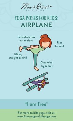 "Yoga Poses for Kids - Airplane. Fly high and free! The Airplane Pose is a great balancing pose and helps kids develop concentration. This pose strengthens the legs, chest and arms. While doing this pose, think to yourself ""I am free."" Imagine soaring through the sky as an airplane."