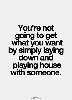 """You're not going to get what you want by simply laying down & playing house with someone."" #quote #relationships o.O"