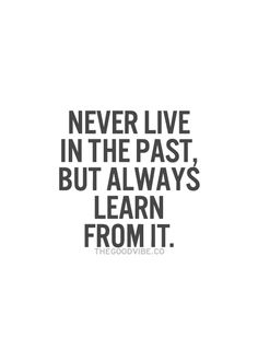 Never live in the past, but always learn from it.