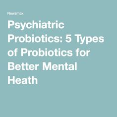 Psychiatric Probiotics: 5 Types of Probiotics for Better Mental Heath