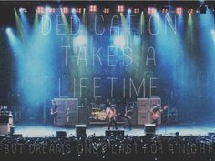 Dedication takes a lifetime, but dreams only last for a night <3 i need to see them live.