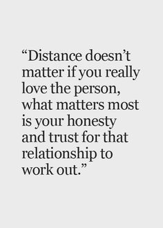 love quote: Distance desn't matter if you really love the person, what matters most is your honesty, find more Love Quotes on LoveIMGs. LoveIMGs is a free Images Pinboard for people to share love images. Seeing You Quotes, Go For It Quotes, Life Quotes To Live By, Be Yourself Quotes, Can't Wait To See You Quotes, Live Life, Quotes About Strength And Love, Quotes About Love And Relationships, The Words
