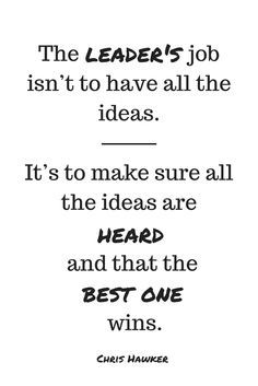œThe leader'€™s job isn't to have all the ideas. It'€™s to make sure all the ideas are heard and that the best one wins. - Chris Hawker