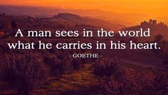 """""""A (wo)man sees in the world what (s)he carries in (her)his heart."""" - Johann Wolfgang Goethe"""