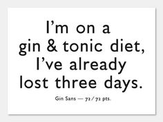 I'm on a gin & tonic diet, I've already lost three days!