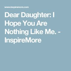 Dear Daughter: I Hope You Are Nothing Like Me. - InspireMore