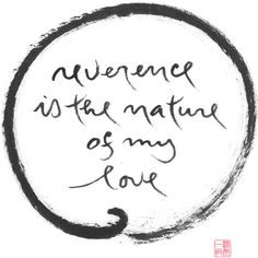 Reverence is the nature of my love- Thich Nhat Hanh