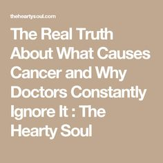 The Real Truth About What Causes Cancer and Why Doctors Constantly Ignore It : The Hearty Soul