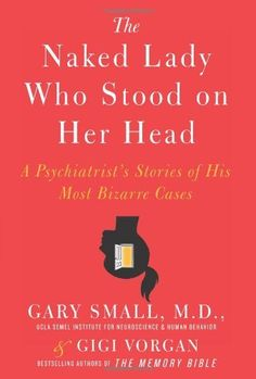 The Naked Lady Who Stood on Her Head: A Psychiatrist's Stories of His Most Bizarre Cases by Gary Small