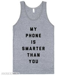 You're an idiot. I hate you. My phone is smarter than you. Just get away from me. All I need is wifi and my smart phone. Cause you certainly don't know what you're talking about. Sassy  #Phone