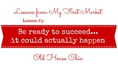 Old House Chic's Lessons from My First Market #5: Be ready to succeed, it could actually happen.  www.oldhousechic.com