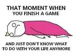 I feel that way after finishing books...I'm not a gamer XP
