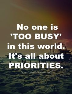 No one is 'too busy' in this world. It's all about priorities.