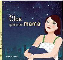 Cloe quiere ser mama, por Rosa Maestro, Ed. Chocolate. Cuento sobre la reproducción asistida de una madre monoparental.