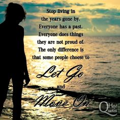Stop living in the years gone by. Everyone has a past. Everyone does things they are not proud of. The only difference is that some people choose to let go and move on. via HeyQuotes.com