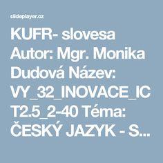 KUFR- slovesa Autor: Mgr. Monika Dudová Název: VY_32_INOVACE_ICT2.5_2-40 Téma: ČESKÝ JAZYK - SKLADBA VY_32_INOVACE_ICT2.5_ ppt stáhnout