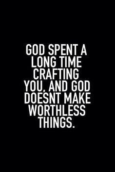 God doesn't make worthless things.