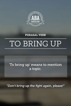"English Phrasal Verbs  In English ""to bring up"" has different meanings.  ""To mention a topic"" is one of them. Look at the example!"