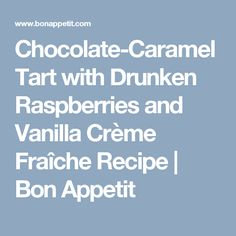 Chocolate-Caramel Tart with Drunken Raspberries and Vanilla Crème ...