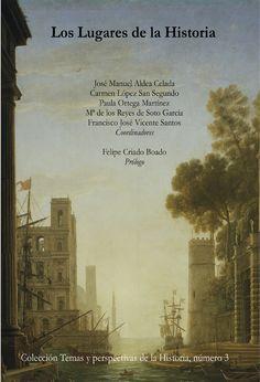 Los Lugares de la historia / José Manuel Aldea Celada... [et al.], (coordinadores) ; Felipe Criado Boado, (prólogo)