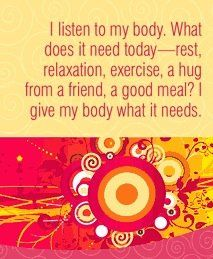 I listen to my body. What does it need today - rest, relaxation, exercise, a hug from a friend, a good meal? I give my body what it needs.  ~ Louise L. Hay