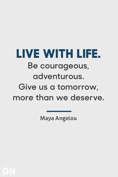 "Maya Angelou​ - ""Live with life. Be courageous, adventurous. Give us a tomorrow, more than we deserve."" See more inspiring graduation quotes, gifts, ideas, cards and more at GoodHousekeeping.com. #GraduationQuotes #GraduationParty #GraduationCards #Graduation2018 #InspiringQuotes"