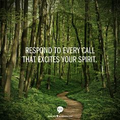 Respond to every call that excites your spirit. This couldnt be truer for me right now