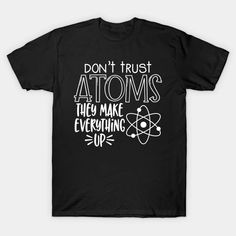 Don't Trust Atom They Make Up Everything - Never Trust An Atom - T-Shirt | TeePublic Never Trust, Dont Trust, Safety Slogans, Everything, Shirt Designs, Health, Mens Tops, How To Make, T Shirt