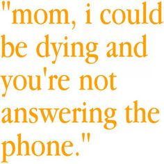 But seriously. I need to start telling my mom this every time I have to leave her a message. Which is like, always. #funny