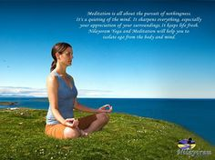 """Meditation is all about the pursuit of nothingness. It's a quieting of the mind. It sharpens everything, especially your appreciation of your surroundings. It keeps life fresh.""""  Nilayoram Yoga and Meditation will help you to isolate ego from the body and mind."""