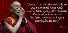 Hoy es el día ideal  para amar, creer, hacer y principalmente vivir. Dalai Lama.