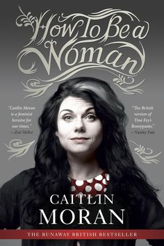 How to Be a Woman, by Caitlin Moran | 32 Books Guaranteed To Make You Laugh Out Loud